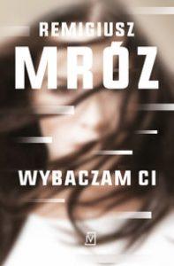 """Zdjęcie okładki książki: """"Wybaczam ci"""" - autorstwa Remigiusza Mroza"""